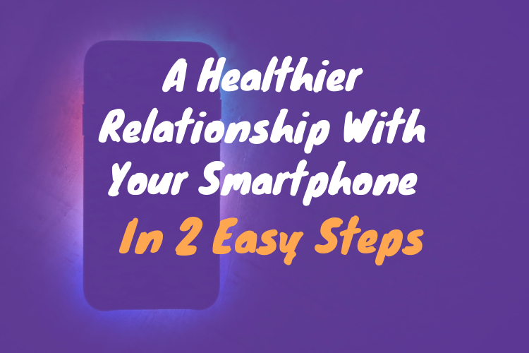 A Healthier Relationship With Your Smartphone in 2 EasySteps