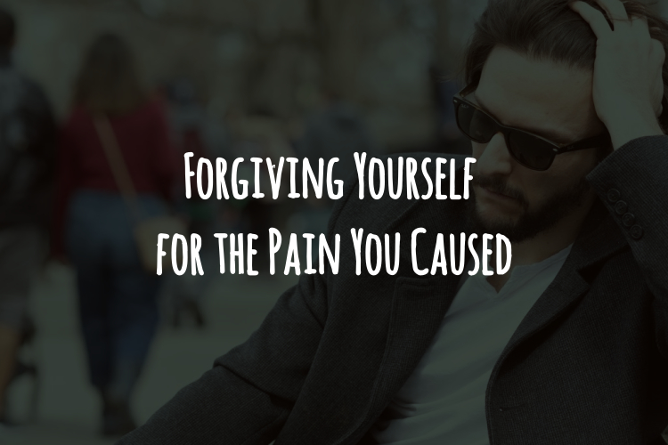 Forgiving Yourself for the Pain YouCaused