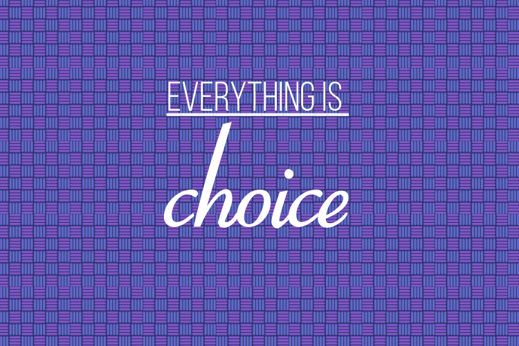 Everything is Choice