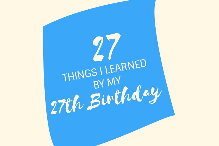 27 Things I've Learned By My 27thBirthday